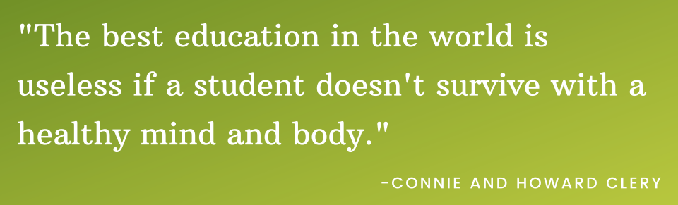 """white text on green background that says """"the best education in the world is useless if a student doesn't survive with a healthy mind and body."""" -Connie and Howard Clery"""